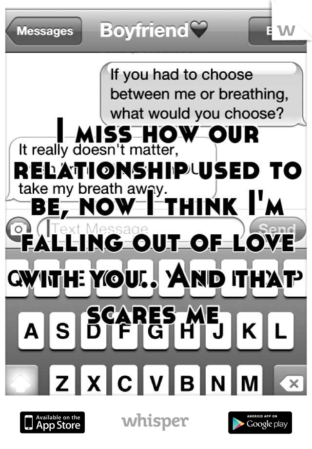 I miss how our relationship used to be, now I think I'm falling out of love with you.. And that scares me