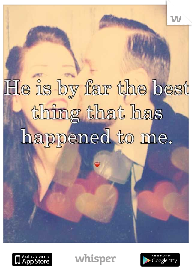 He is by far the best thing that has happened to me. ❤