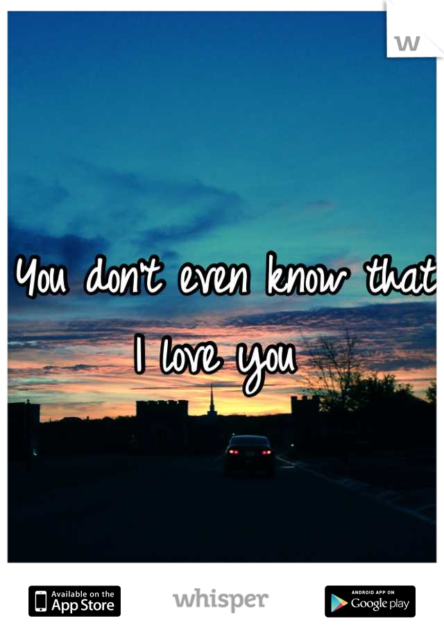 You don't even know that I love you