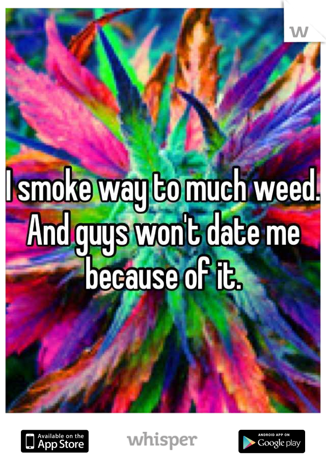 I smoke way to much weed. And guys won't date me because of it.