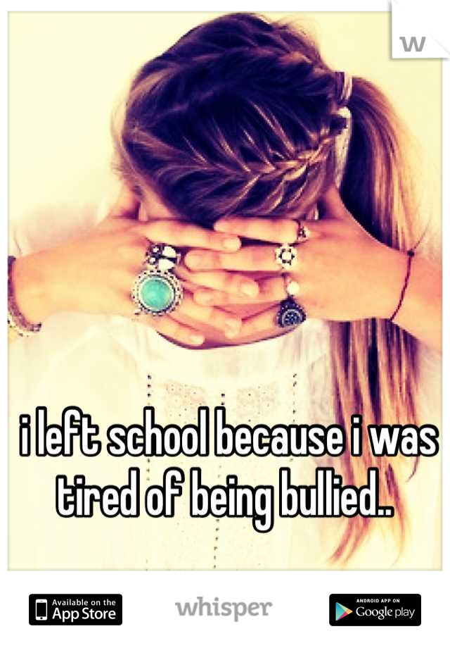 i left school because i was tired of being bullied..