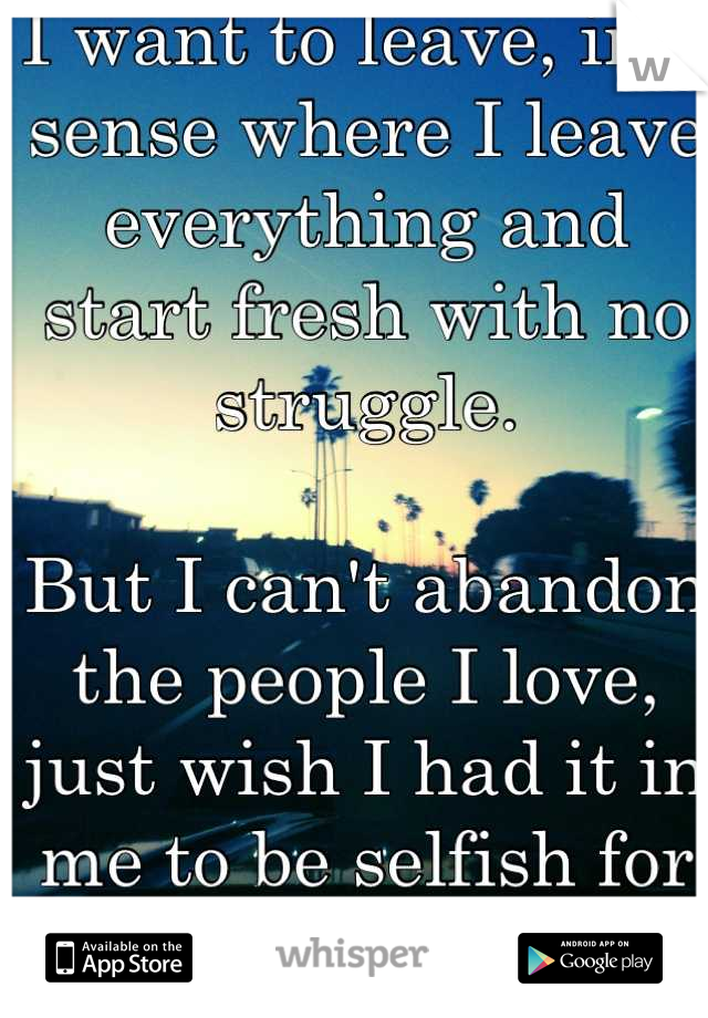 I want to leave, in a sense where I leave everything and start fresh with no struggle.  But I can't abandon the people I love, just wish I had it in me to be selfish for once.