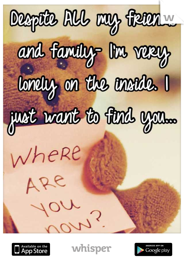 Despite ALL my friends and family- I'm very lonely on the inside. I just want to find you...