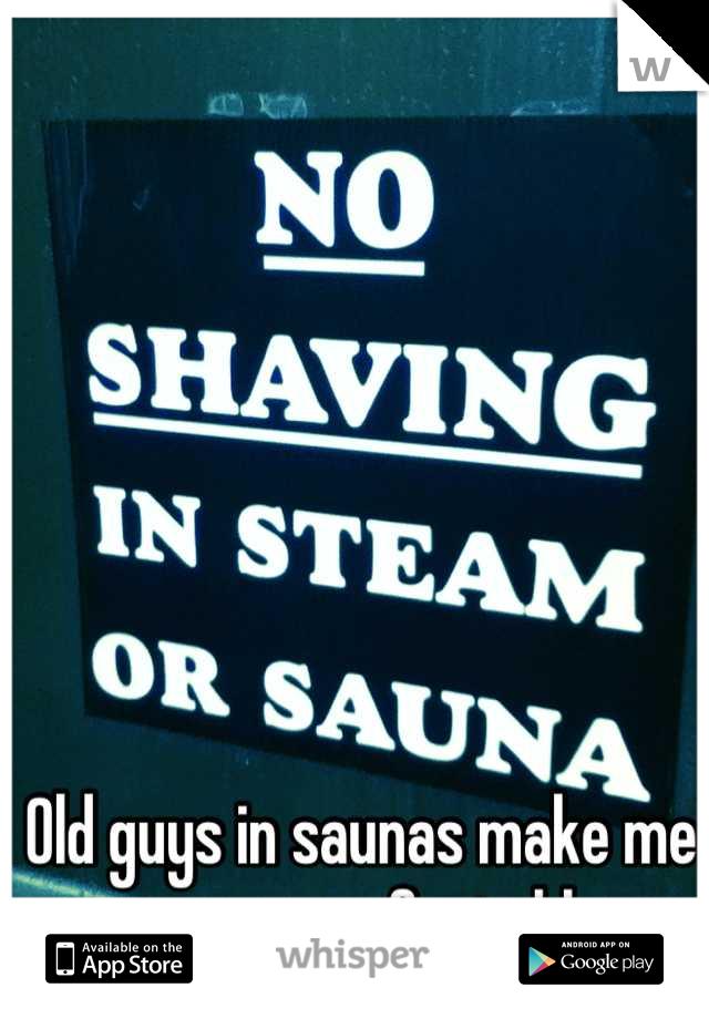 Old guys in saunas make me super uncomfortable....