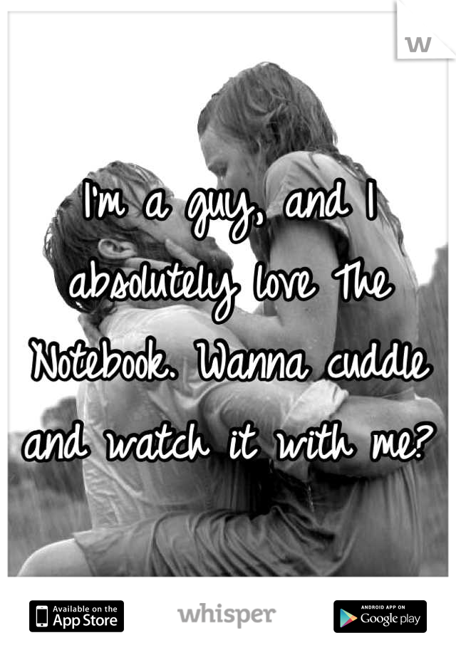 I'm a guy, and I absolutely love The Notebook. Wanna cuddle and watch it with me?