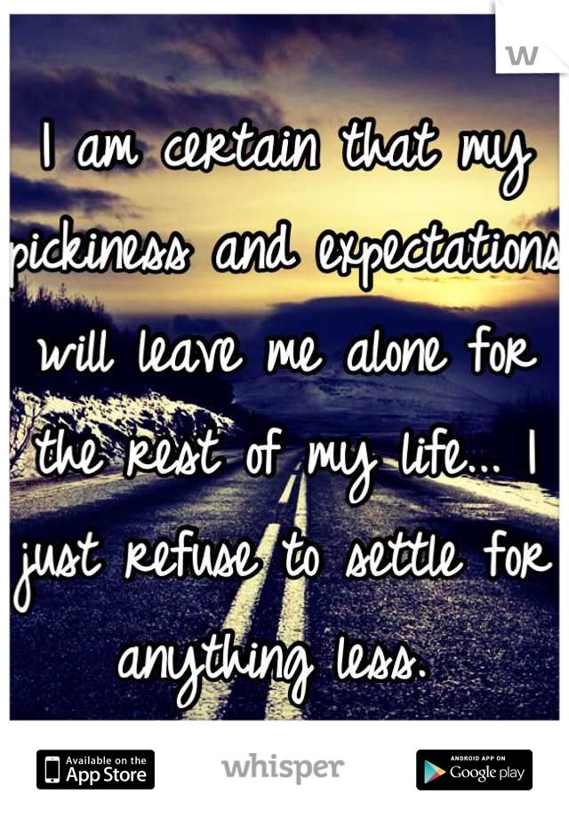 I am certain that my pickiness and expectations will leave me alone for the rest of my life... I just refuse to settle for anything less.