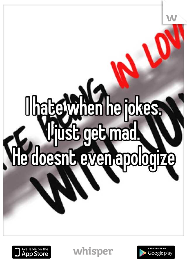 I hate when he jokes.  I just get mad.  He doesnt even apologize