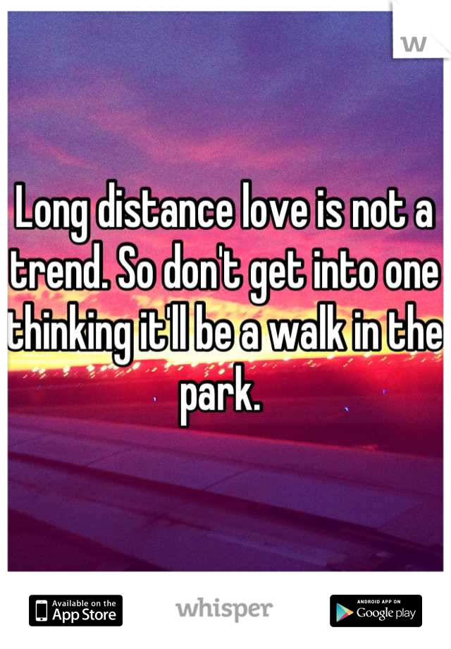 Long distance love is not a trend. So don't get into one thinking it'll be a walk in the park.