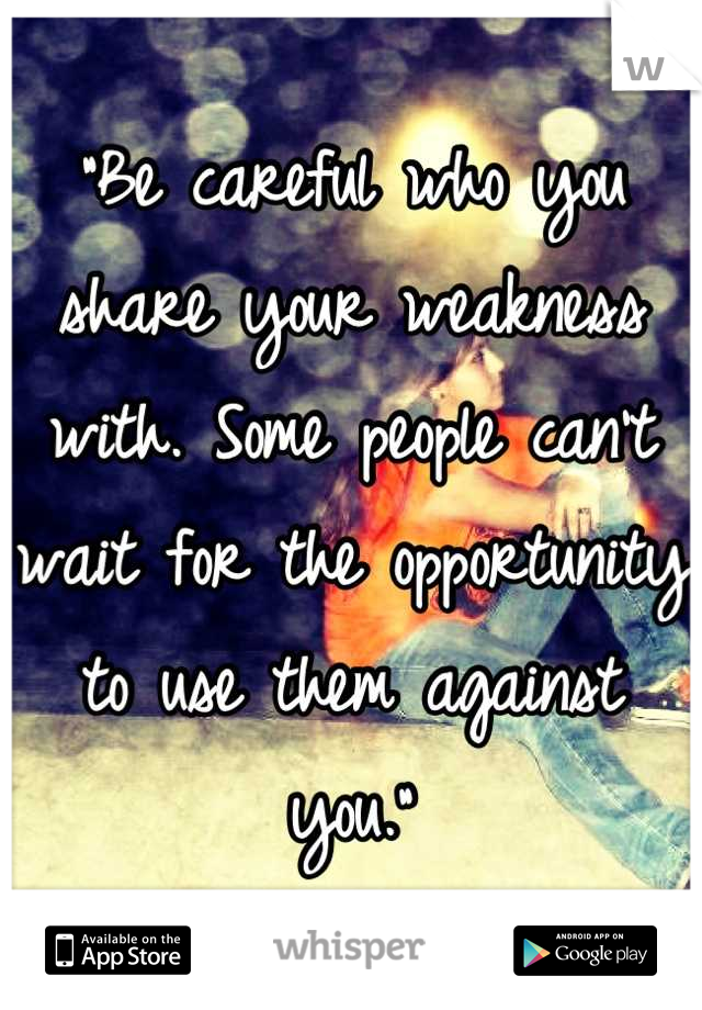 """""""Be careful who you share your weakness with. Some people can't wait for the opportunity to use them against you."""""""