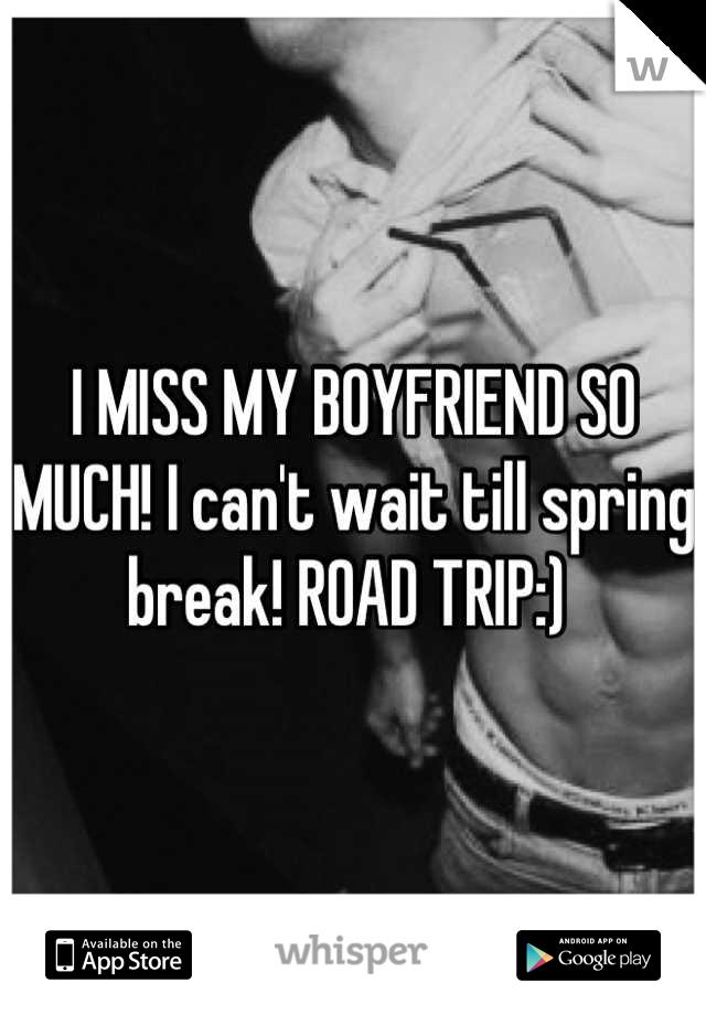 I MISS MY BOYFRIEND SO MUCH! I can't wait till spring break! ROAD TRIP:)