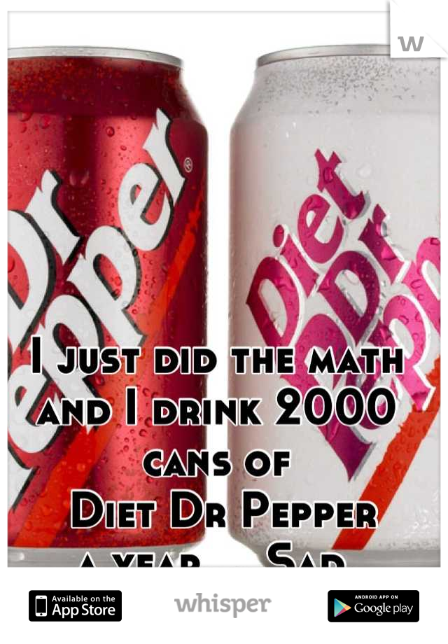 I just did the math  and I drink 2000 cans of  Diet Dr Pepper  a year.... Sad.