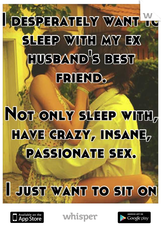 I desperately want to sleep with my ex husband's best friend.   Not only sleep with, have crazy, insane, passionate sex.  I just want to sit on his face.