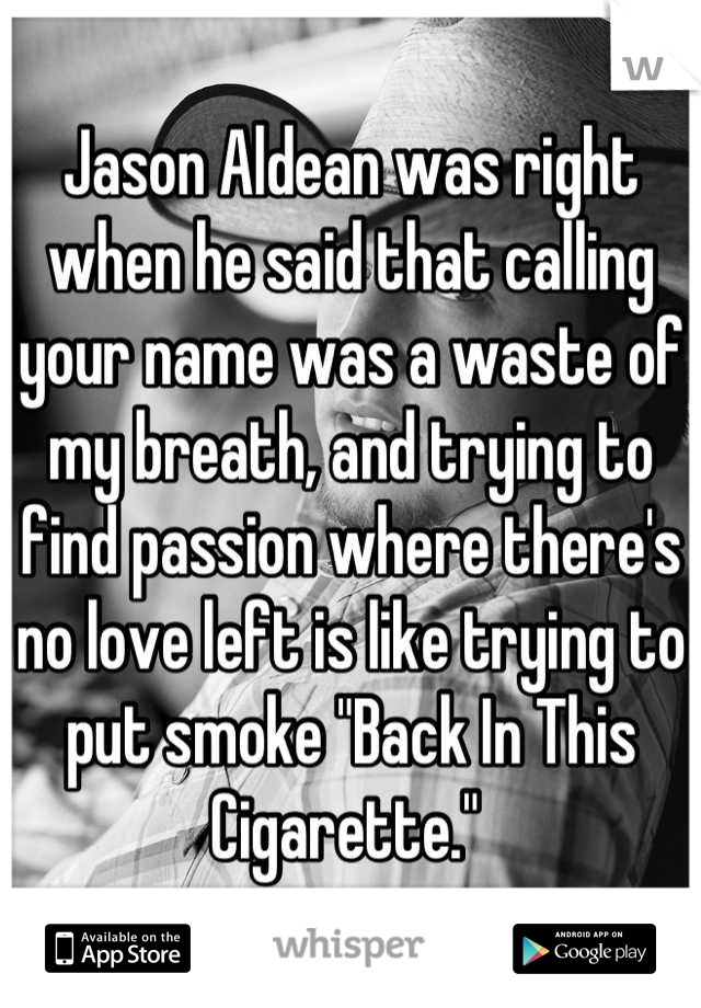 "Jason Aldean was right when he said that calling your name was a waste of my breath, and trying to find passion where there's no love left is like trying to put smoke ""Back In This Cigarette."""