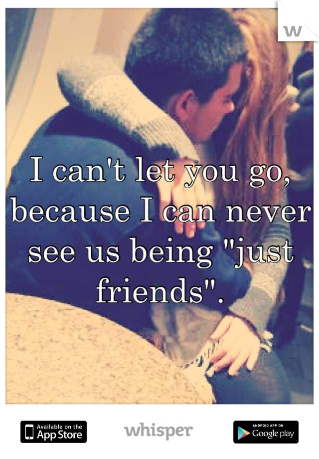 """I can't let you go, because I can never see us being """"just friends""""."""