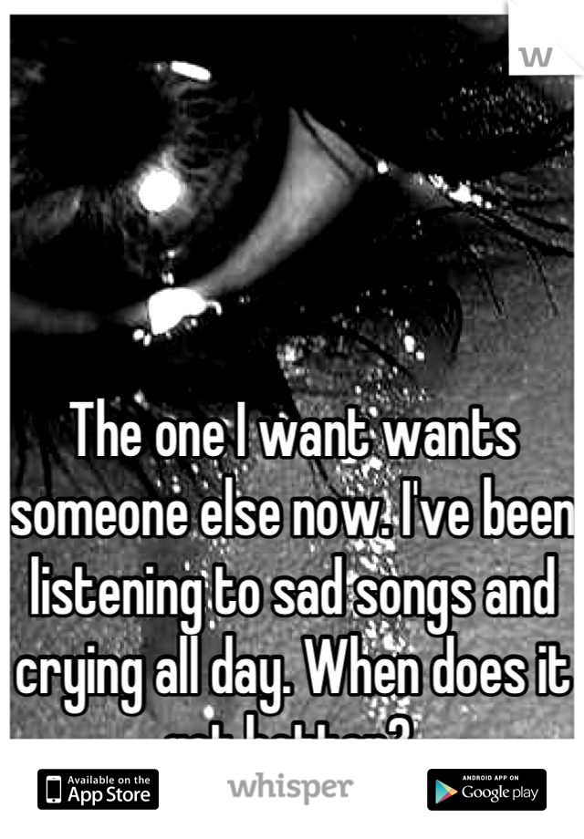The one I want wants someone else now. I've been listening to sad songs and crying all day. When does it get better?
