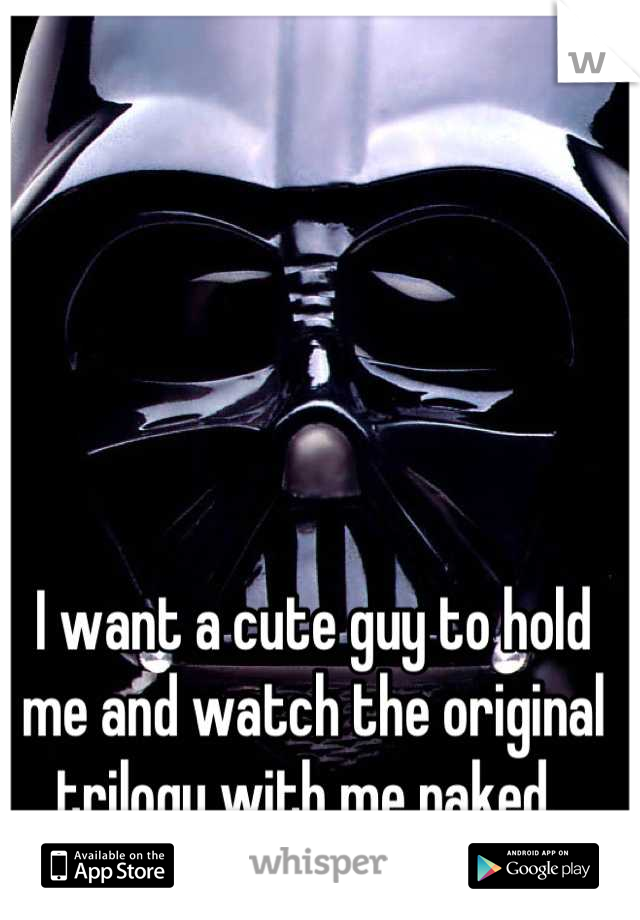 I want a cute guy to hold me and watch the original trilogy with me naked.
