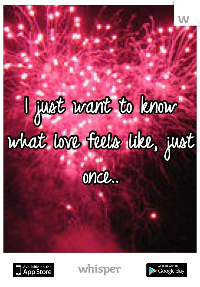 I just want to know what love feels like, just once..