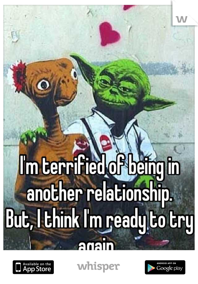 I'm terrified of being in another relationship. But, I think I'm ready to try again.