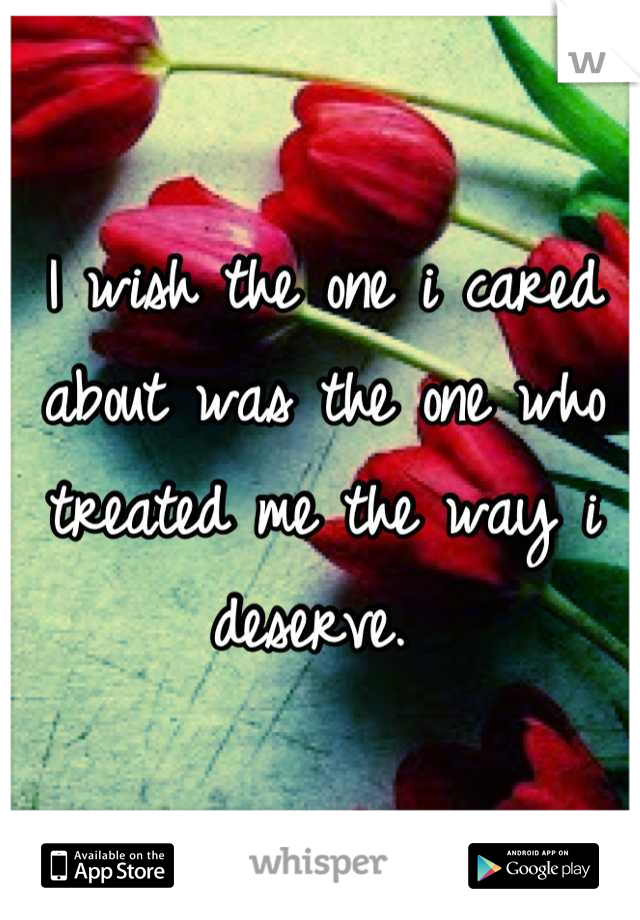 I wish the one i cared about was the one who treated me the way i deserve.