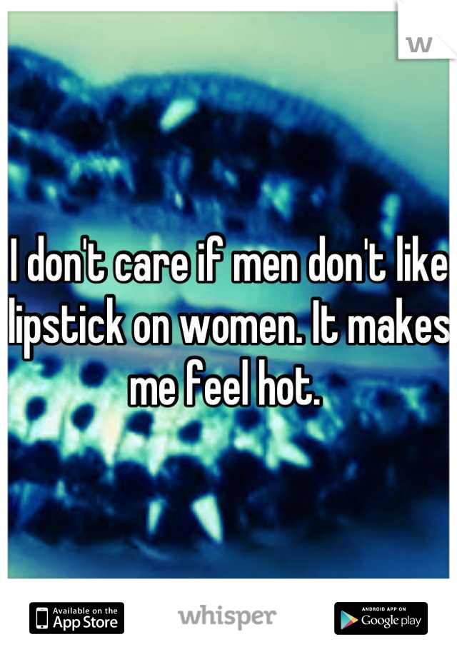 I don't care if men don't like lipstick on women. It makes me feel hot.