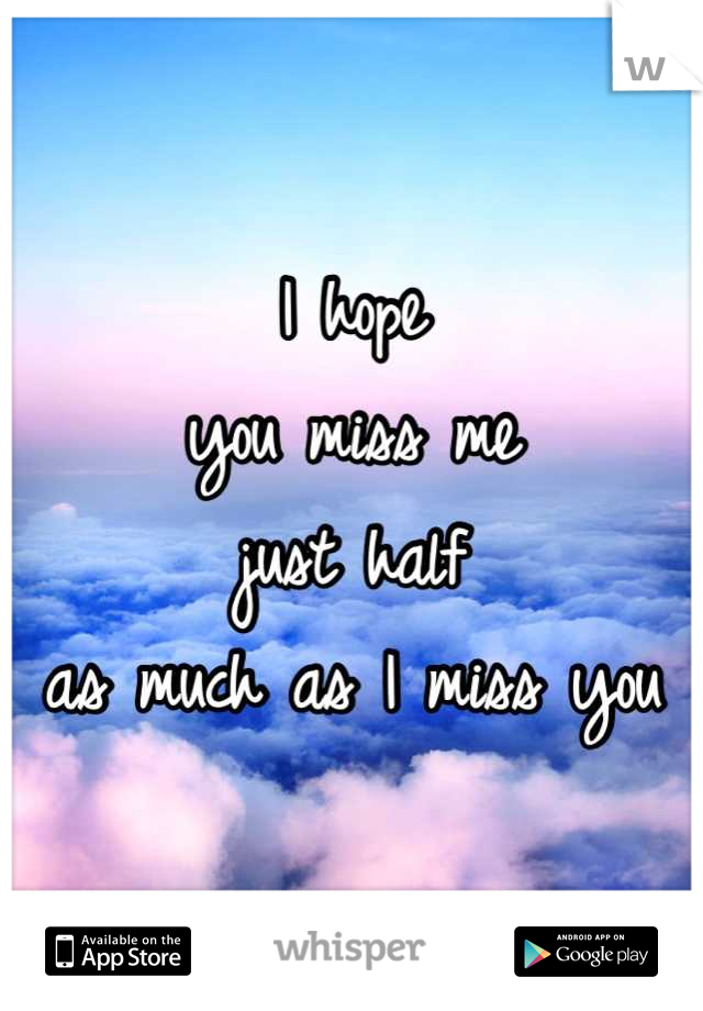I hope  you miss me  just half  as much as I miss you