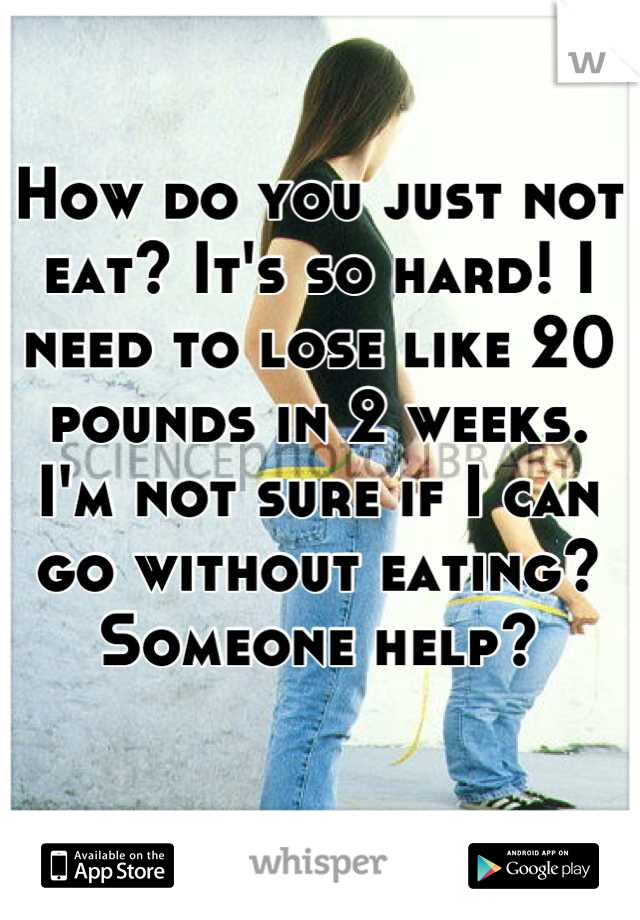 How do you just not eat? It's so hard! I need to lose like 20 pounds in 2 weeks. I'm not sure if I can go without eating? Someone help?