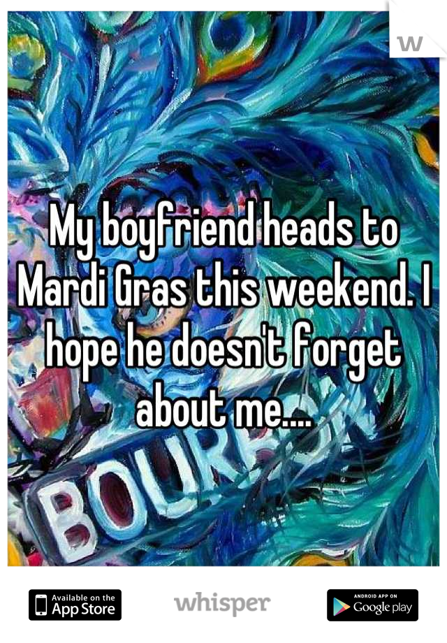 My boyfriend heads to Mardi Gras this weekend. I hope he doesn't forget about me....