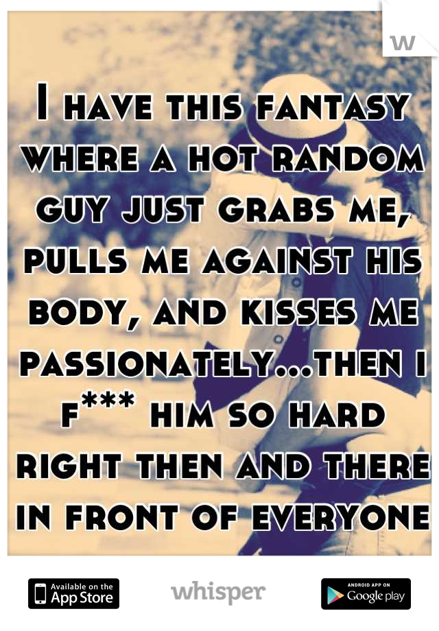 I have this fantasy where a hot random guy just grabs me, pulls me against his body, and kisses me passionately...then i f*** him so hard right then and there in front of everyone