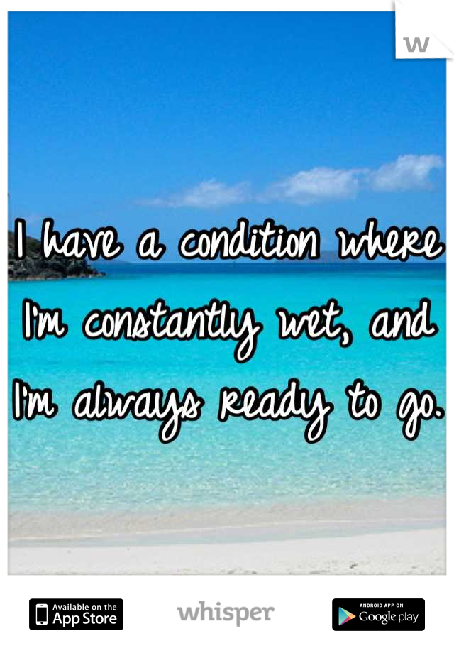 I have a condition where I'm constantly wet, and I'm always ready to go.