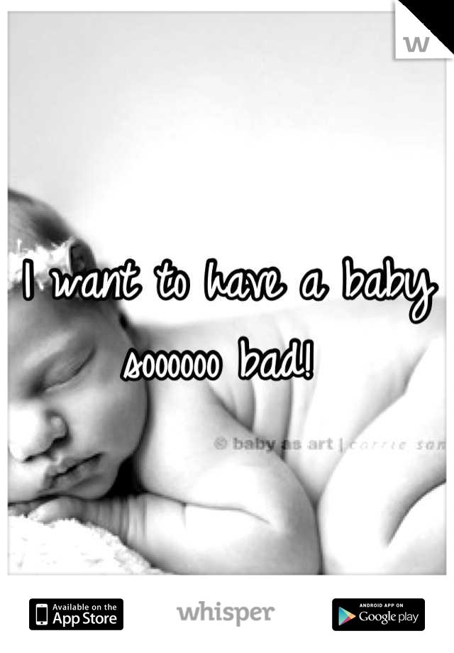 I want to have a baby soooooo bad!