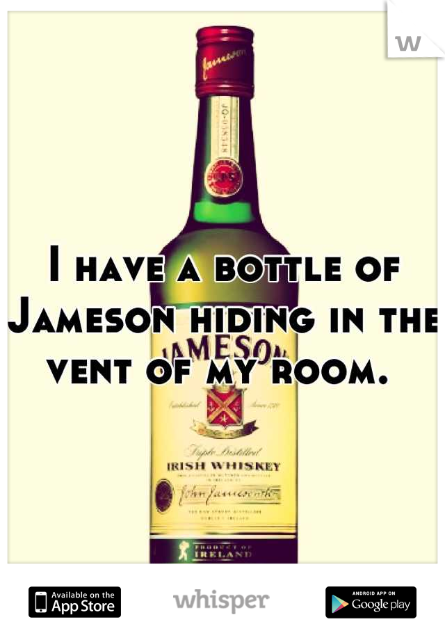 I have a bottle of Jameson hiding in the vent of my room.