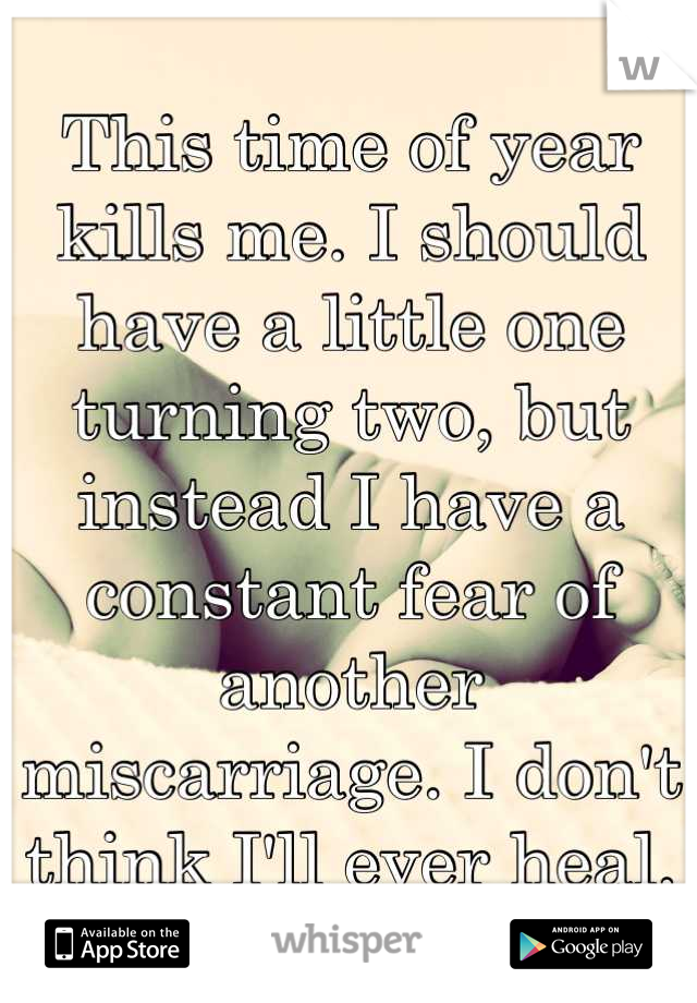 This time of year kills me. I should have a little one turning two, but instead I have a constant fear of another miscarriage. I don't think I'll ever heal.