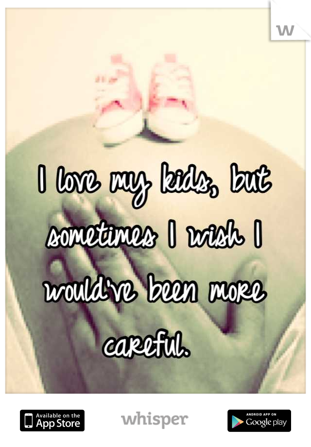 I love my kids, but sometimes I wish I would've been more careful.