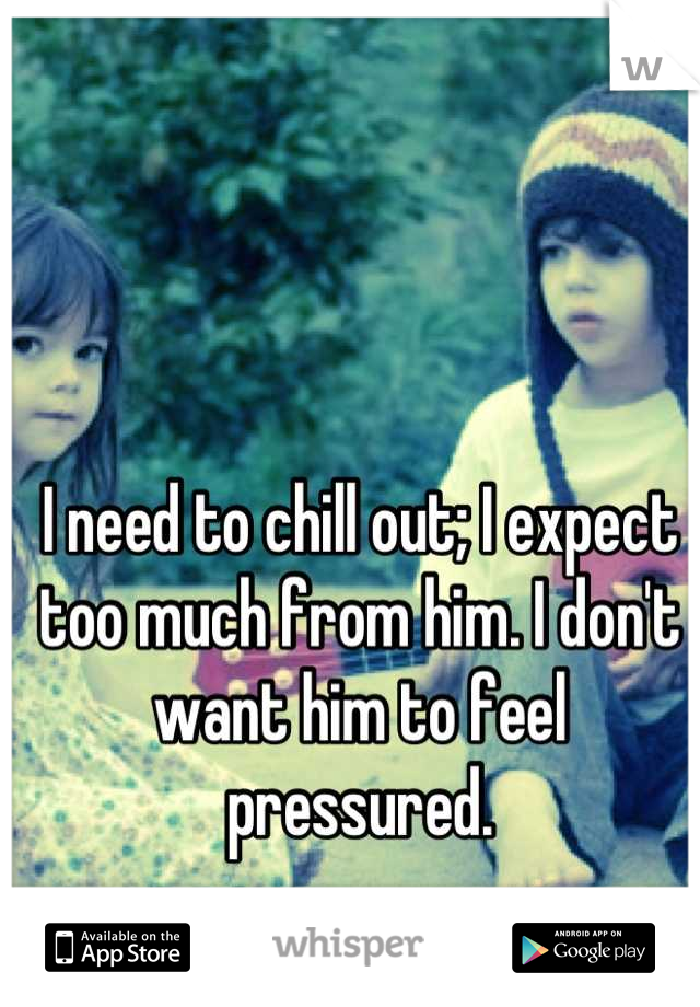 I need to chill out; I expect too much from him. I don't want him to feel pressured.