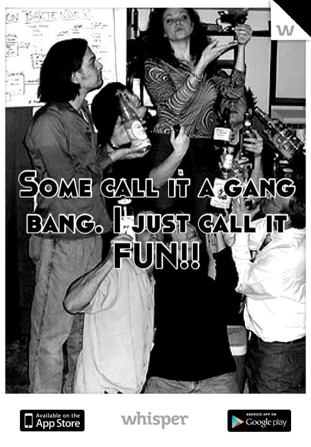 Some call it a gang bang. I just call it FUN!!