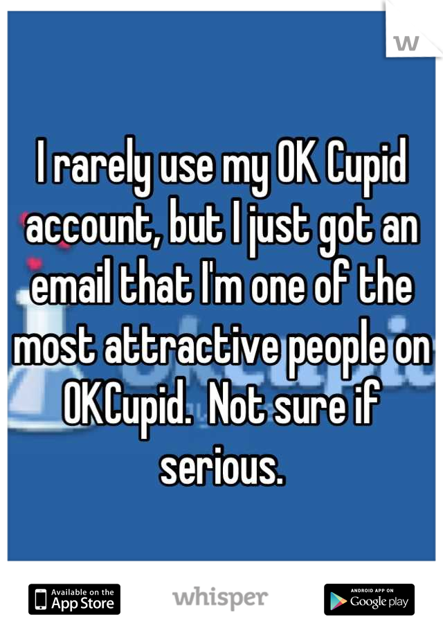 I rarely use my OK Cupid account, but I just got an email that I'm one of the most attractive people on OKCupid.  Not sure if serious.