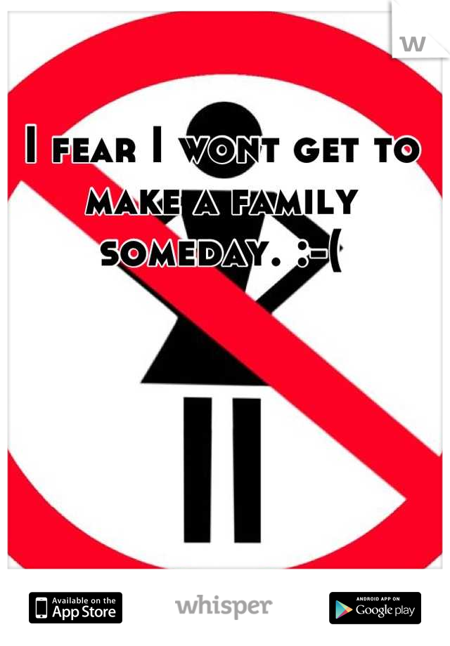 I fear I wont get to make a family someday. :-(