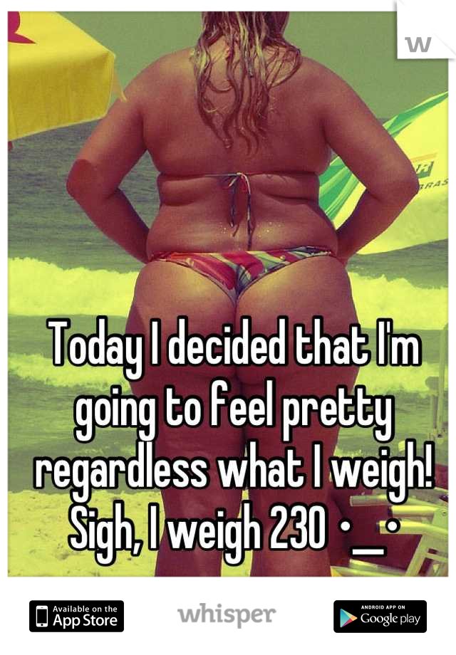 Today I decided that I'm going to feel pretty regardless what I weigh! Sigh, I weigh 230 •__•