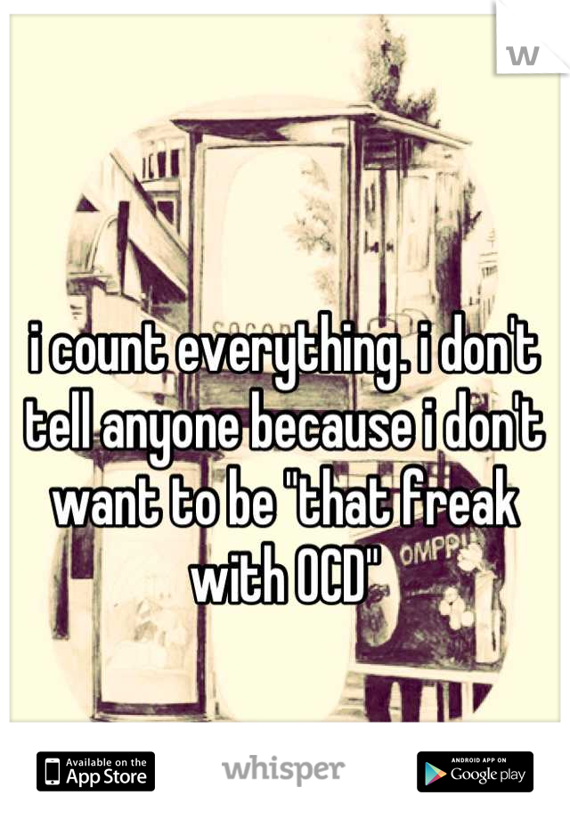 """i count everything. i don't tell anyone because i don't want to be """"that freak with OCD"""""""