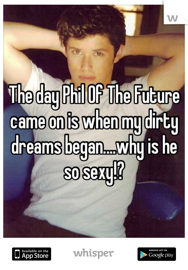 The day Phil Of The Future came on is when my dirty dreams began....why is he so sexy!?
