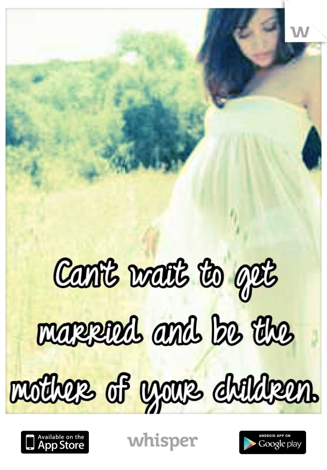 Can't wait to get married and be the mother of your children. <3