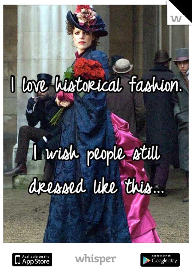 I love historical fashion.  I wish people still dressed like this...