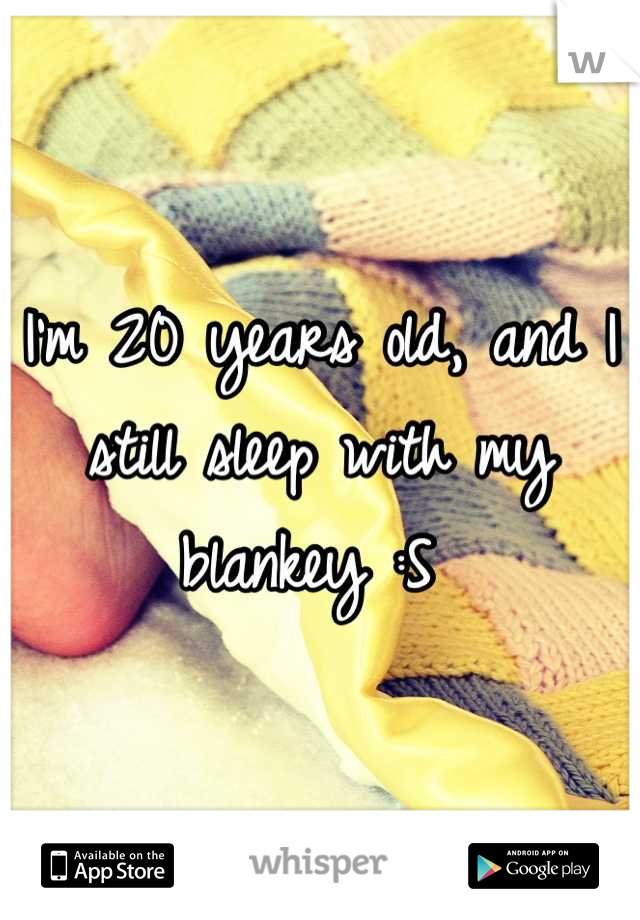I'm 20 years old, and I still sleep with my blankey :S