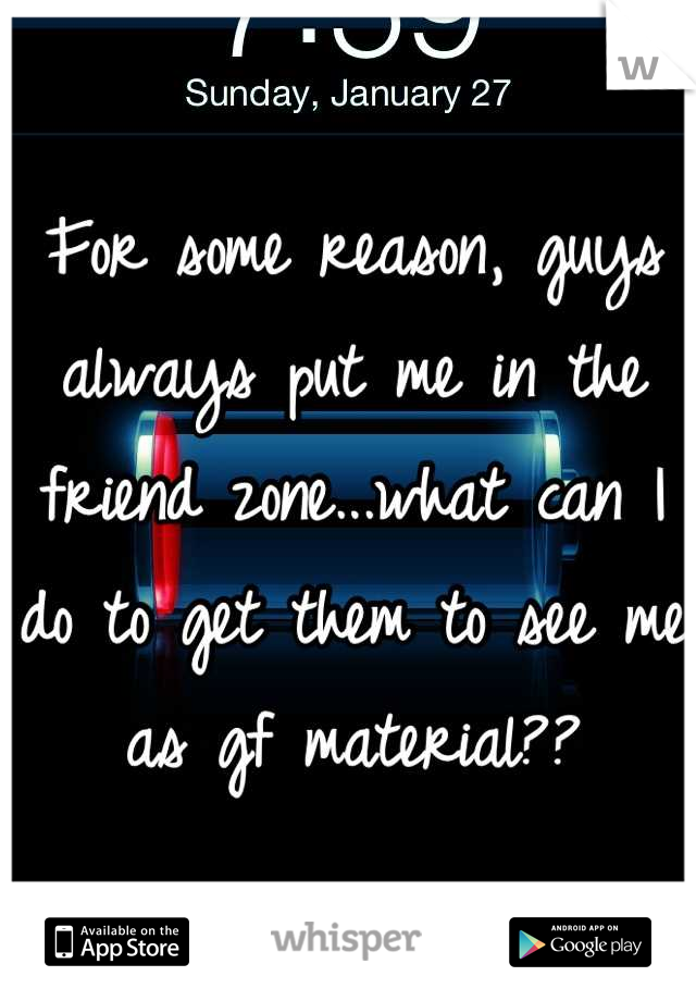 For some reason, guys always put me in the friend zone...what can I do to get them to see me as gf material??