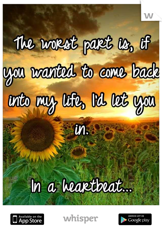 The worst part is, if you wanted to come back into my life, I'd let you in.   In a heartbeat...