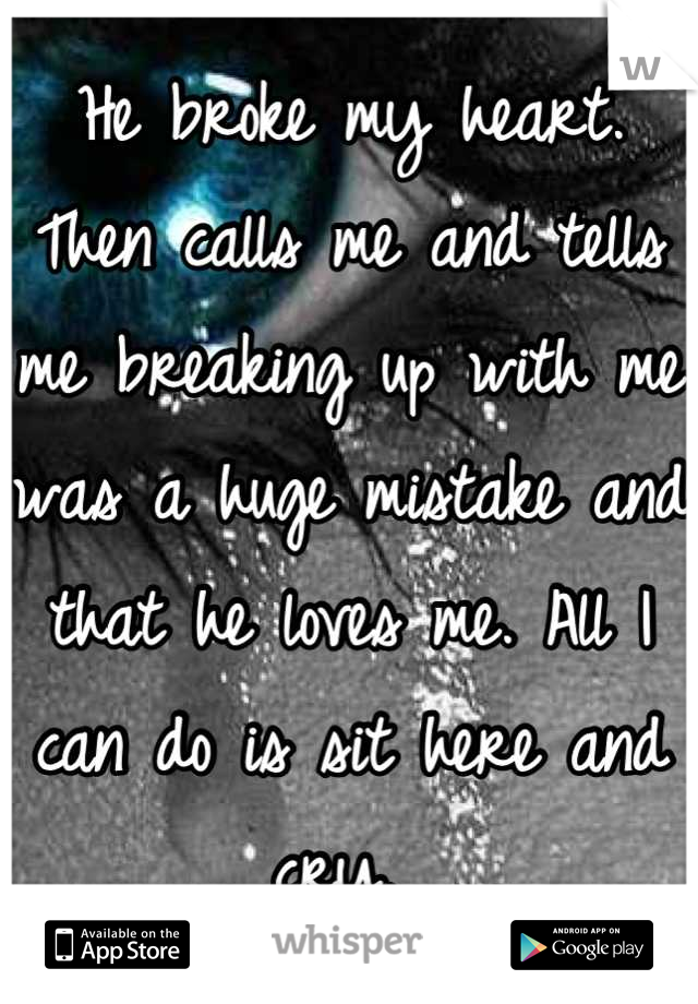 He broke my heart.  Then calls me and tells me breaking up with me was a huge mistake and that he loves me. All I can do is sit here and cry.