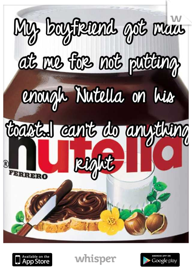 My boyfriend got mad at me for not putting enough Nutella on his toast..I can't do anything right