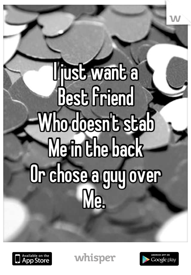 I just want a  Best friend  Who doesn't stab Me in the back Or chose a guy over  Me.
