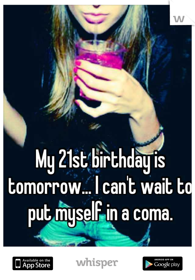 My 21st birthday is tomorrow... I can't wait to put myself in a coma.