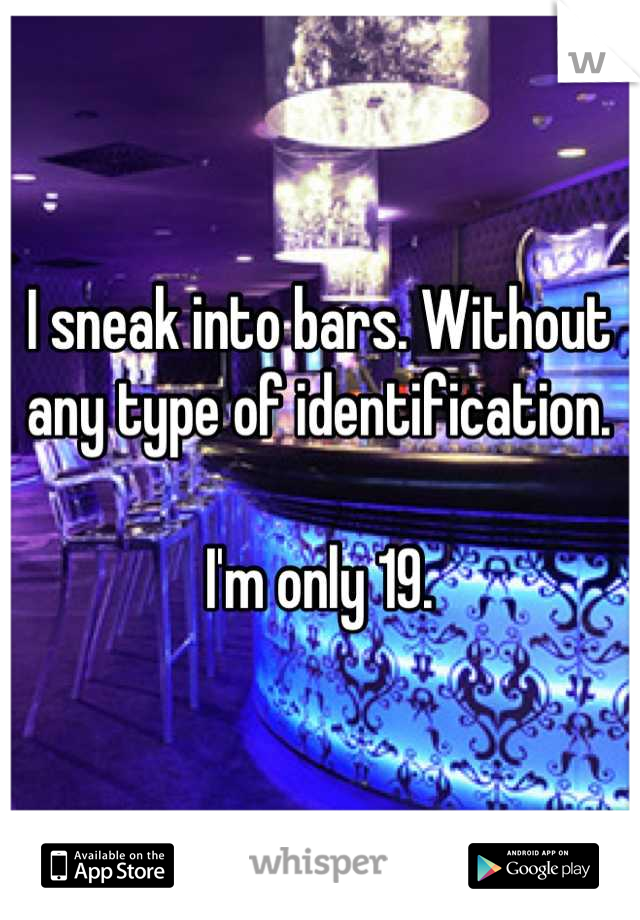 I sneak into bars. Without any type of identification.   I'm only 19.